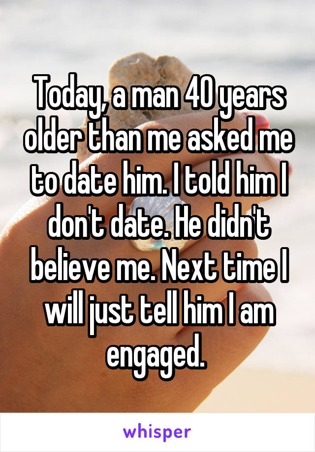 Today, a man 40 years older than me asked me to date him. I told him I don't date. He didn't believe me. Next time I will just tell him I am engaged.
