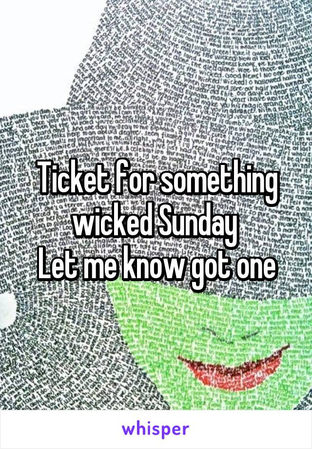 Ticket for something wicked Sunday  Let me know got one