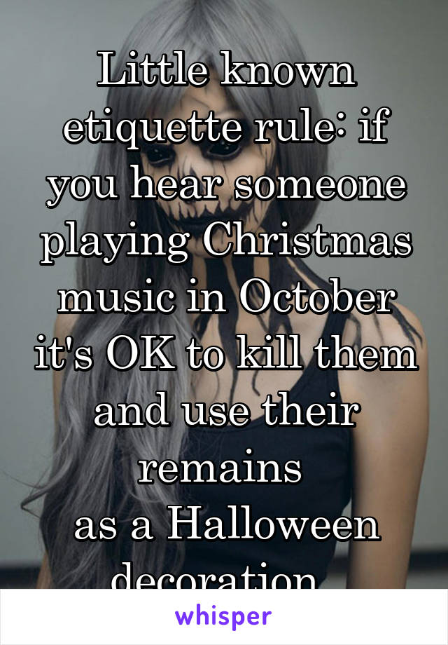 Little known etiquette rule: if you hear someone playing Christmas music in October it's OK to kill them and use their remains  as a Halloween decoration.