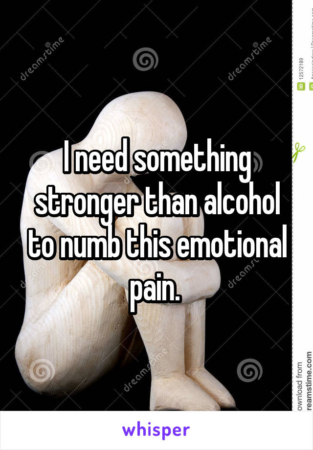 I need something stronger than alcohol to numb this emotional pain.