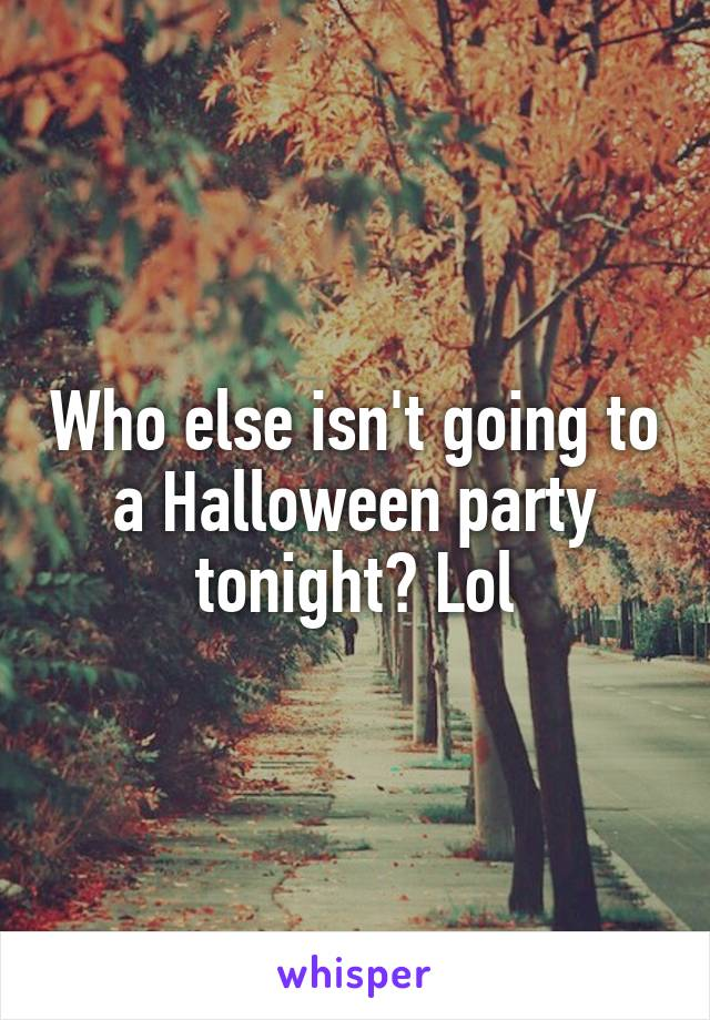 Who else isn't going to a Halloween party tonight? Lol