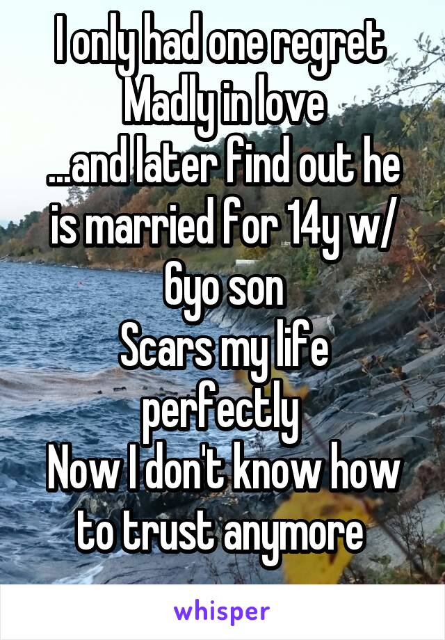 I only had one regret  Madly in love ...and later find out he is married for 14y w/ 6yo son Scars my life perfectly  Now I don't know how to trust anymore