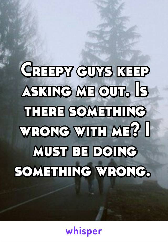 Creepy guys keep asking me out. Is there something wrong with me? I must be doing something wrong.