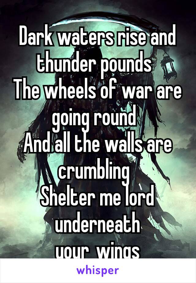 Dark waters rise and thunder pounds The wheels of war are going round And all the walls are crumbling Shelter me lord underneath yourwings