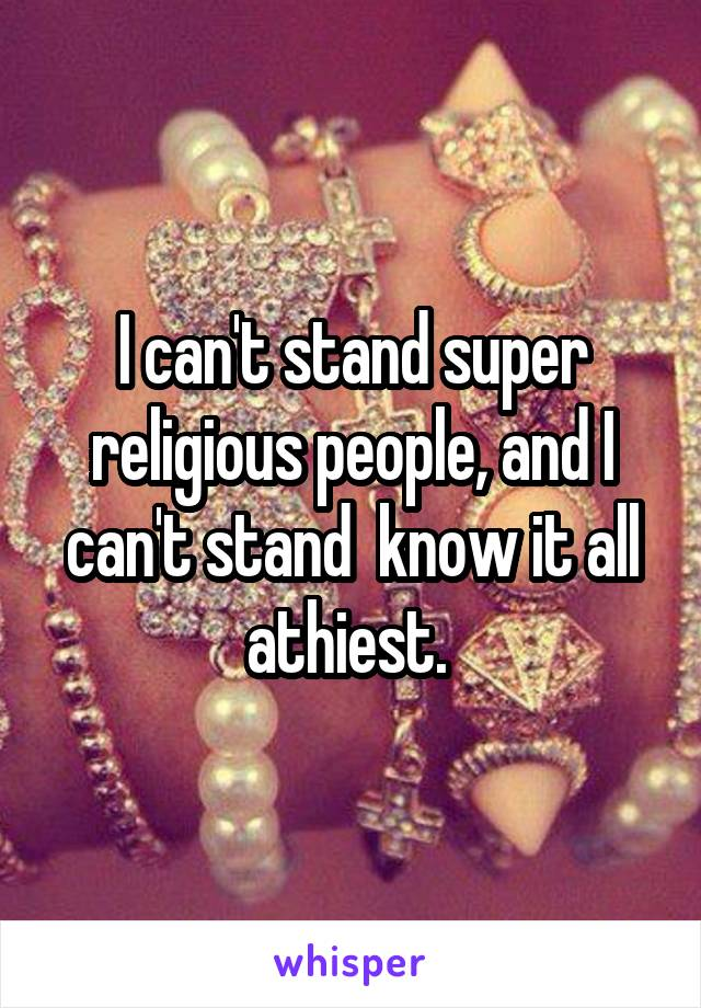 I can't stand super religious people, and I can't stand  know it all athiest.