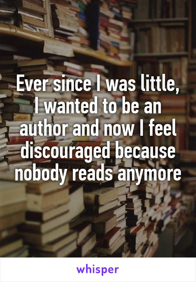Ever since I was little, I wanted to be an author and now I feel discouraged because nobody reads anymore