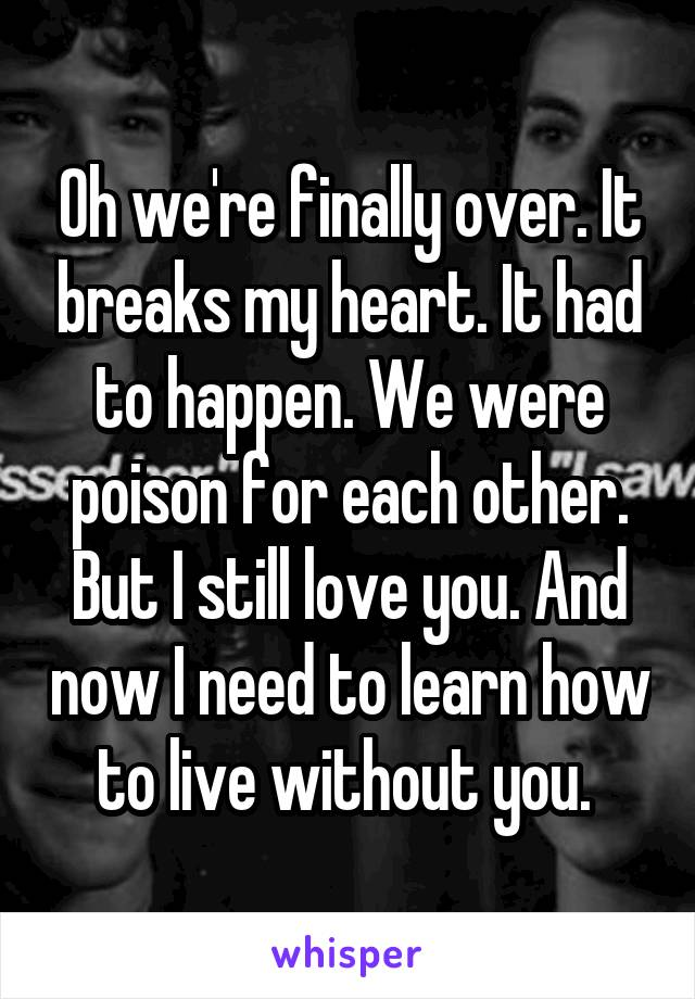 Oh we're finally over. It breaks my heart. It had to happen. We were poison for each other. But I still love you. And now I need to learn how to live without you.