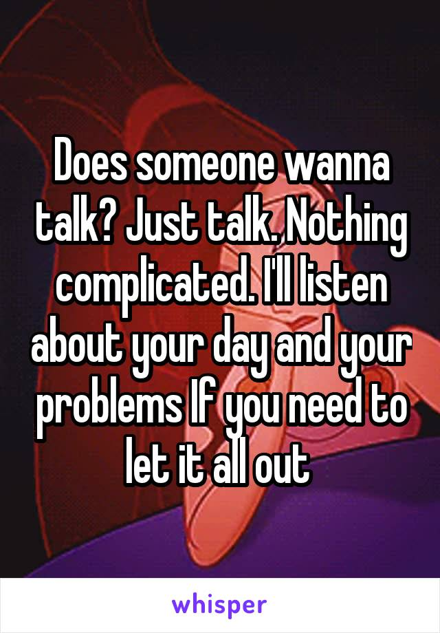Does someone wanna talk? Just talk. Nothing complicated. I'll listen about your day and your problems If you need to let it all out