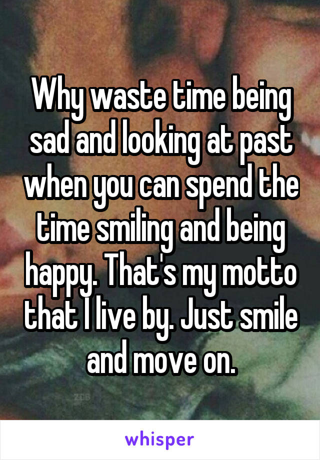 Why waste time being sad and looking at past when you can spend the time smiling and being happy. That's my motto that I live by. Just smile and move on.