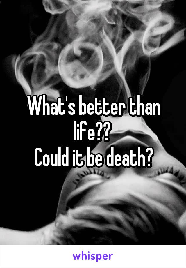 What's better than life??  Could it be death?