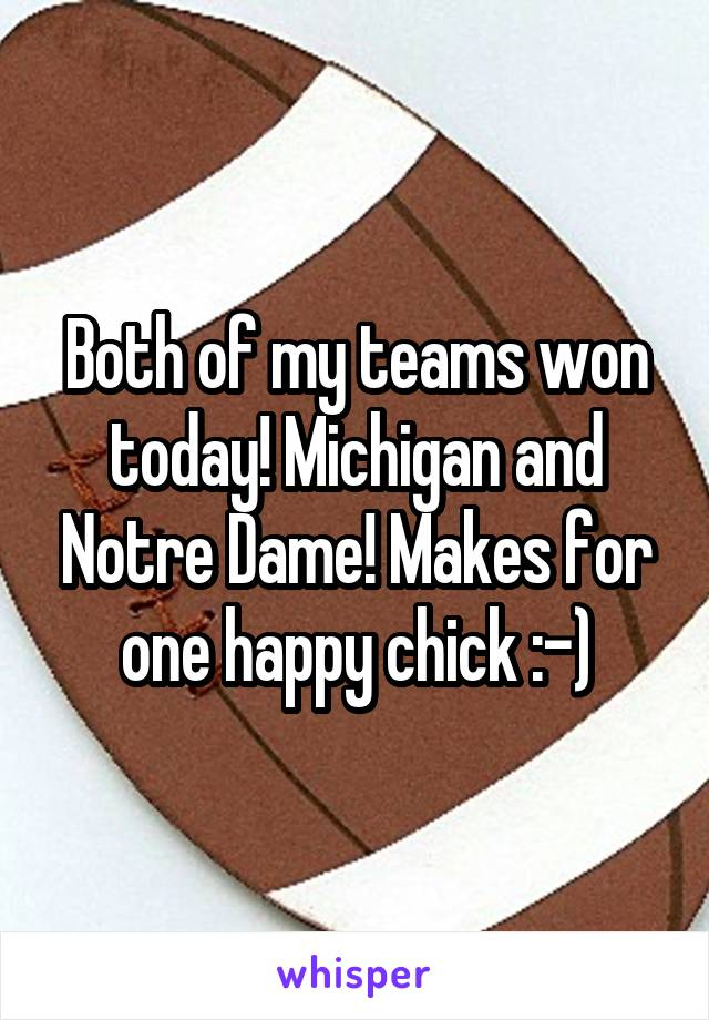 Both of my teams won today! Michigan and Notre Dame! Makes for one happy chick :-)