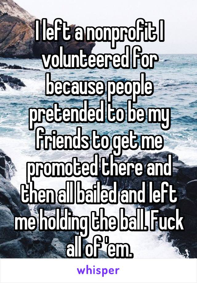 I left a nonprofit I volunteered for because people pretended to be my friends to get me promoted there and then all bailed and left me holding the ball. Fuck all of 'em.