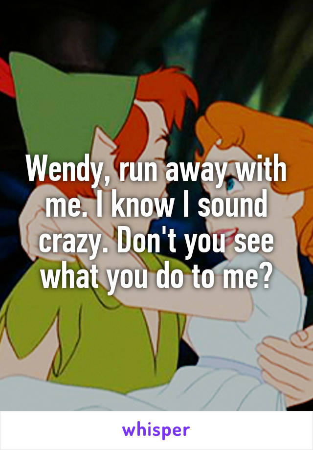 Wendy, run away with me. I know I sound crazy. Don't you see what you do to me?