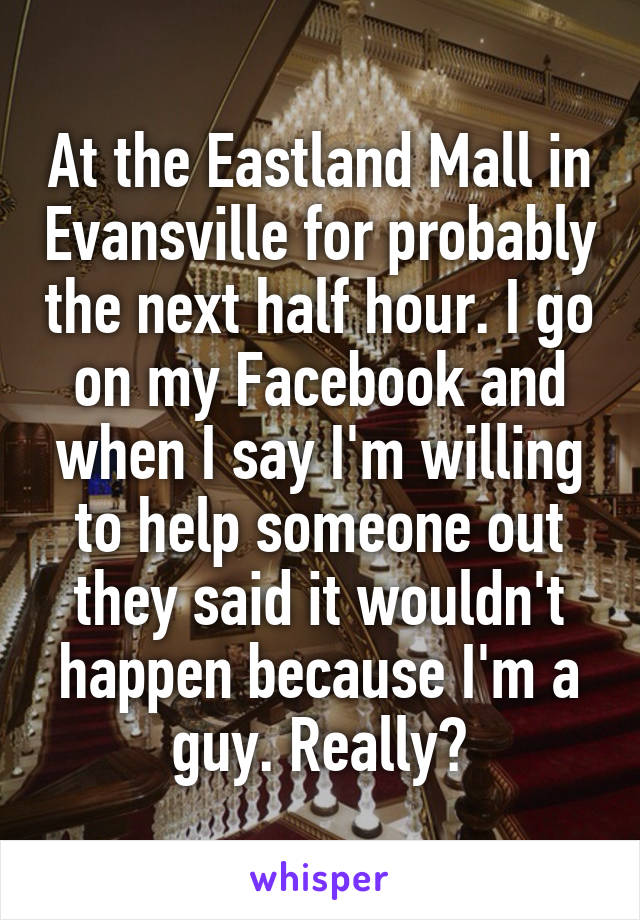 At the Eastland Mall in Evansville for probably the next half hour. I go on my Facebook and when I say I'm willing to help someone out they said it wouldn't happen because I'm a guy. Really?