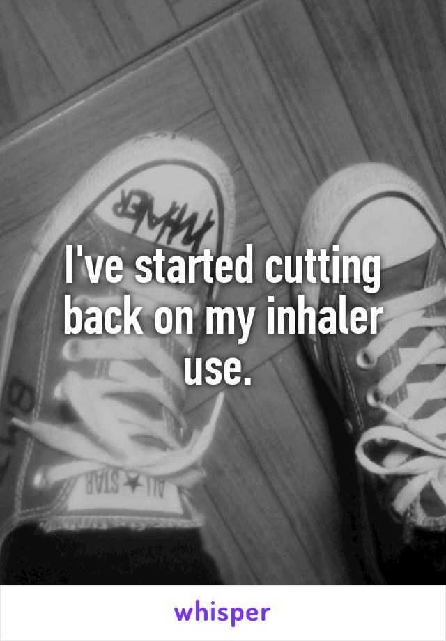 I've started cutting back on my inhaler use.