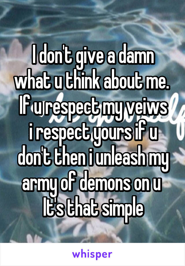 I don't give a damn what u think about me.  If u respect my veiws i respect yours if u don't then i unleash my army of demons on u  It's that simple