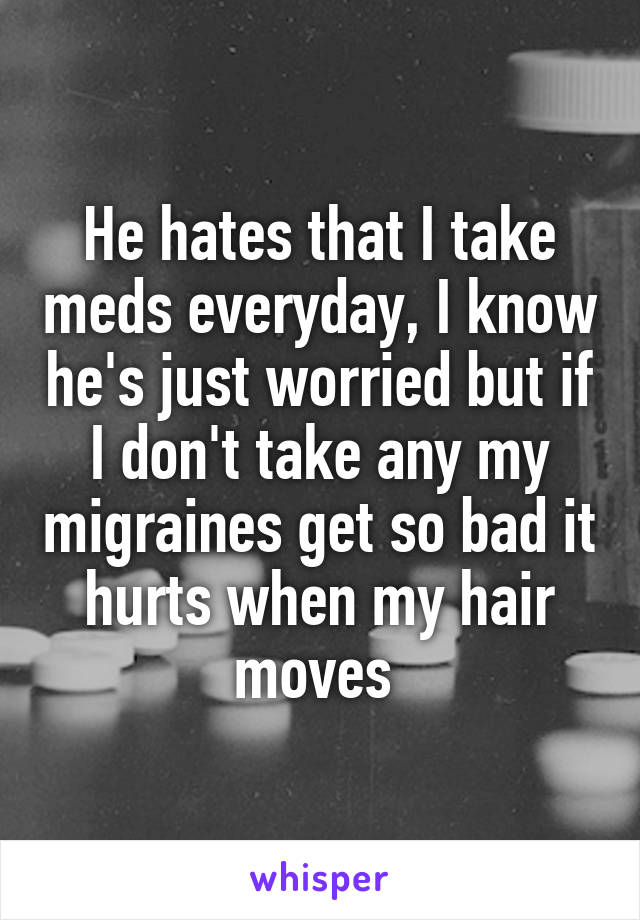 He hates that I take meds everyday, I know he's just worried but if I don't take any my migraines get so bad it hurts when my hair moves