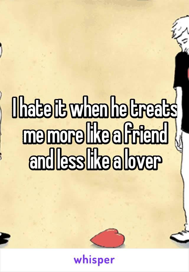 I hate it when he treats me more like a friend and less like a lover
