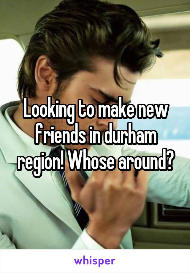 Looking to make new friends in durham region! Whose around?