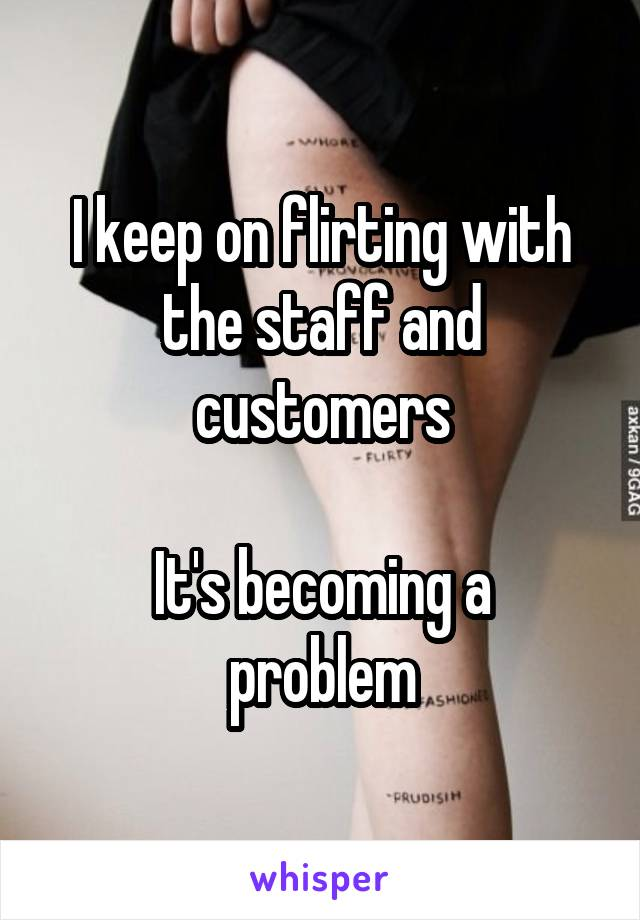 I keep on flirting with the staff and customers  It's becoming a problem