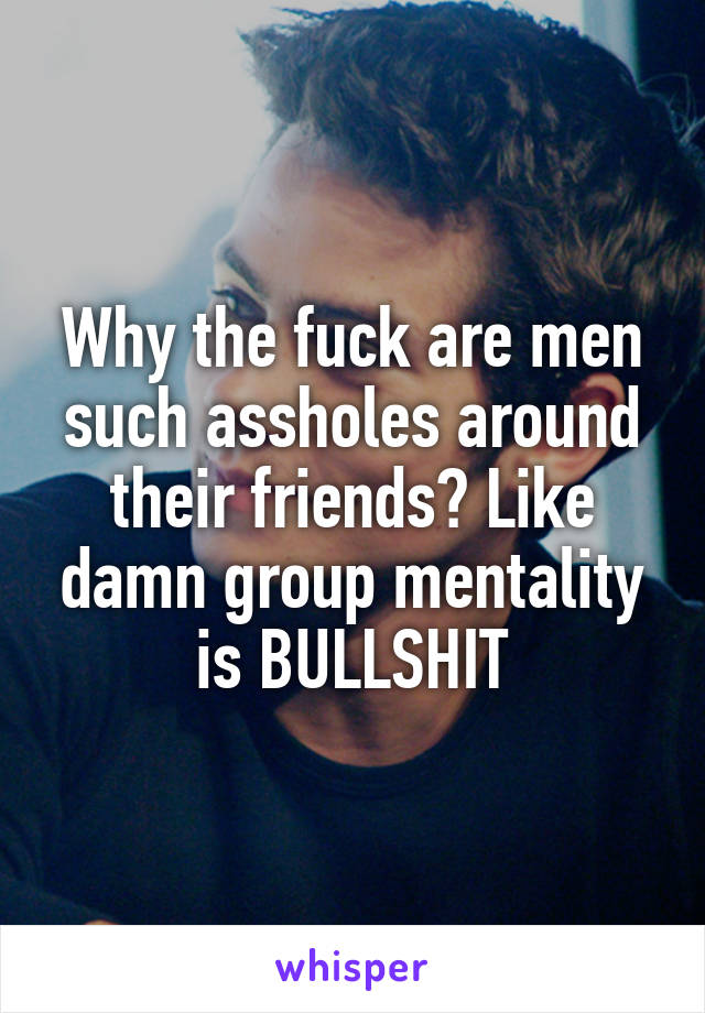 Why the fuck are men such assholes around their friends? Like damn group mentality is BULLSHIT