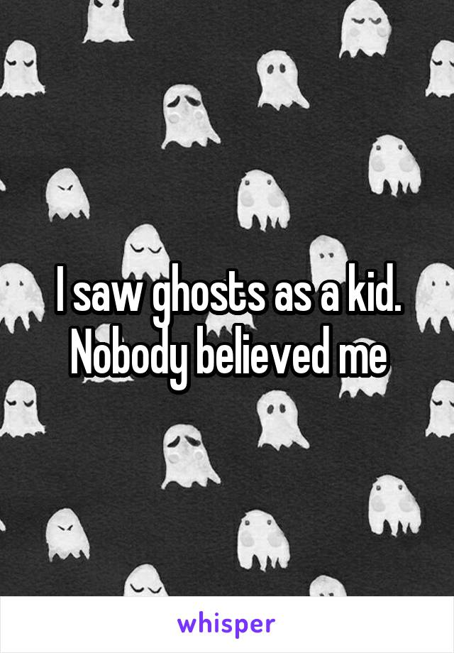 I saw ghosts as a kid. Nobody believed me