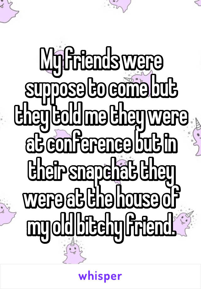 My friends were suppose to come but they told me they were at conference but in their snapchat they were at the house of my old bitchy friend.