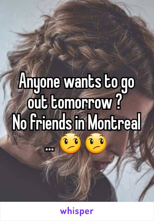 Anyone wants to go out tomorrow ?  No friends in Montreal ... 😞😞