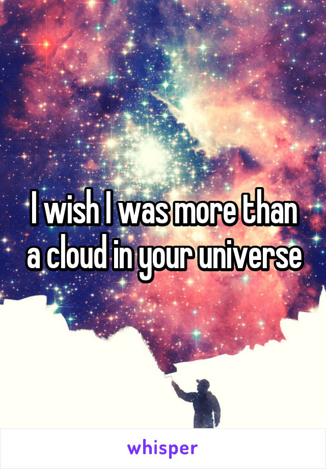 I wish I was more than a cloud in your universe