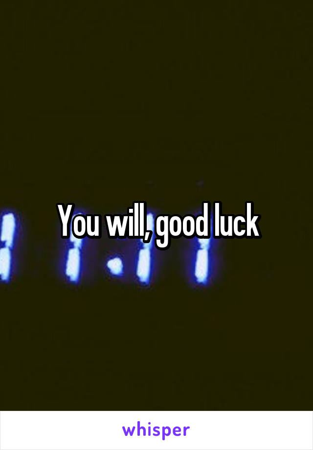 You will, good luck