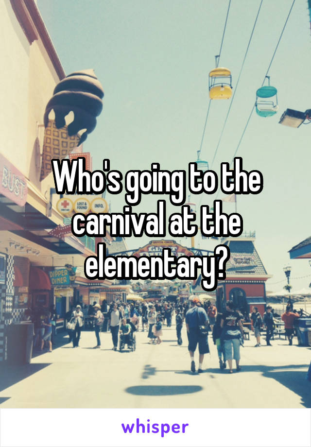 Who's going to the carnival at the elementary?