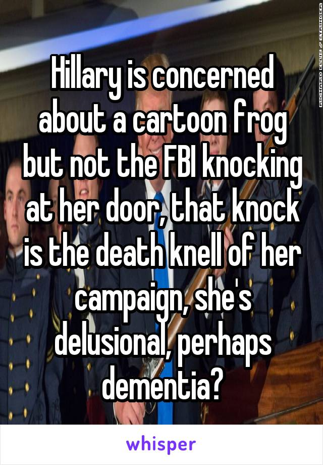 Hillary is concerned about a cartoon frog but not the FBI knocking at her door, that knock is the death knell of her campaign, she's delusional, perhaps dementia?