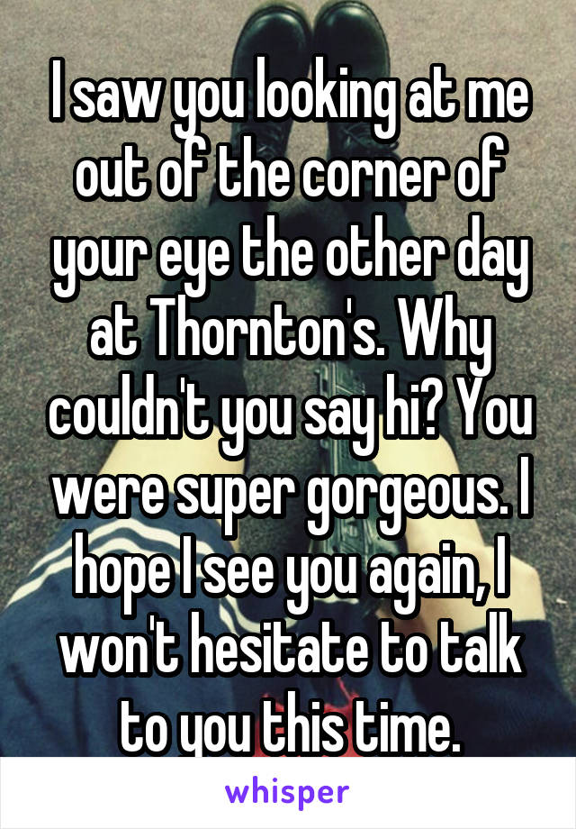I saw you looking at me out of the corner of your eye the other day at Thornton's. Why couldn't you say hi? You were super gorgeous. I hope I see you again, I won't hesitate to talk to you this time.