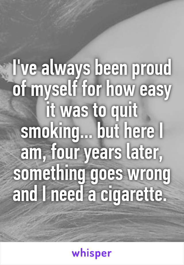 I've always been proud of myself for how easy it was to quit smoking... but here I am, four years later, something goes wrong and I need a cigarette.