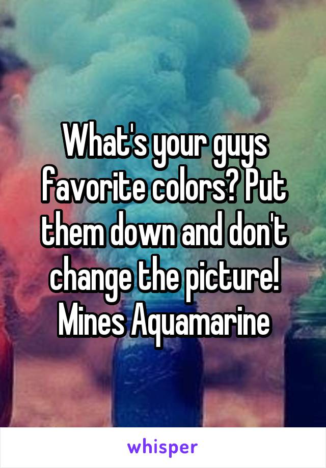 What's your guys favorite colors? Put them down and don't change the picture! Mines Aquamarine