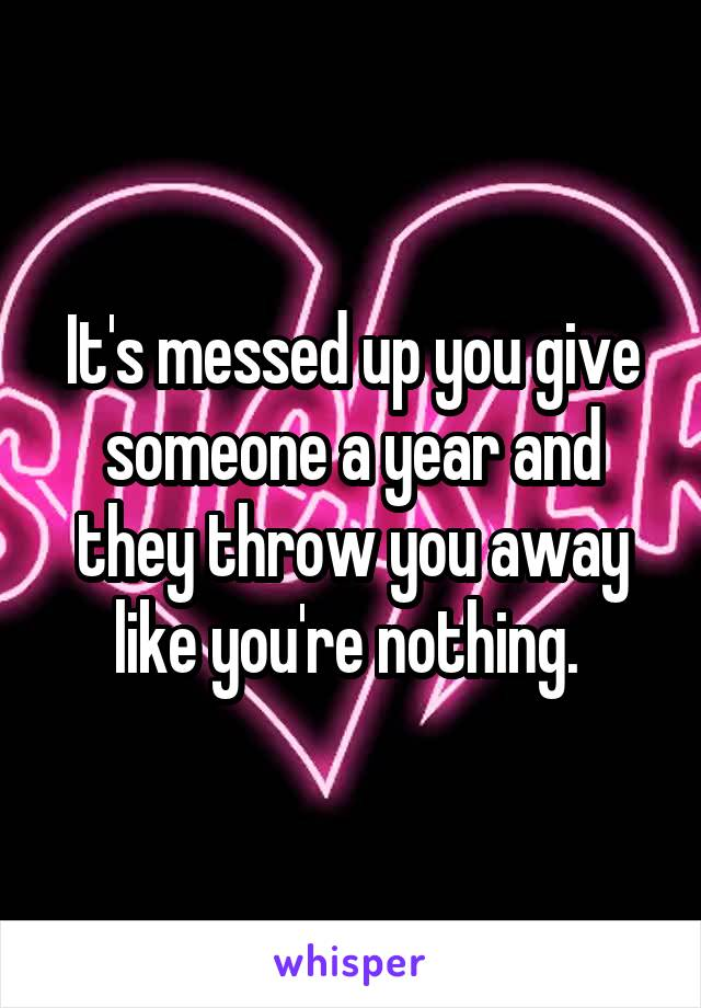 It's messed up you give someone a year and they throw you away like you're nothing.