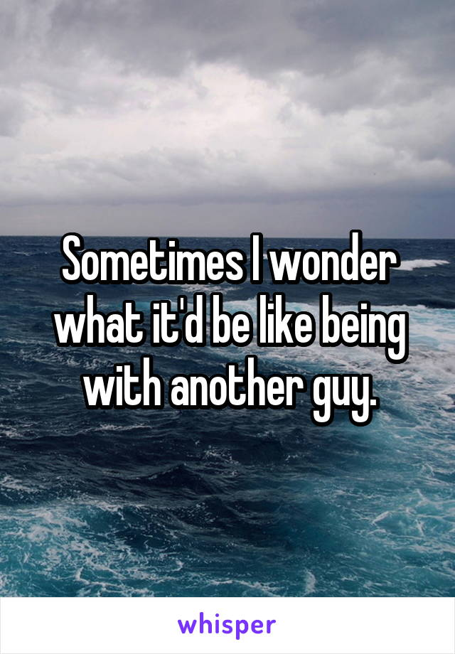 Sometimes I wonder what it'd be like being with another guy.