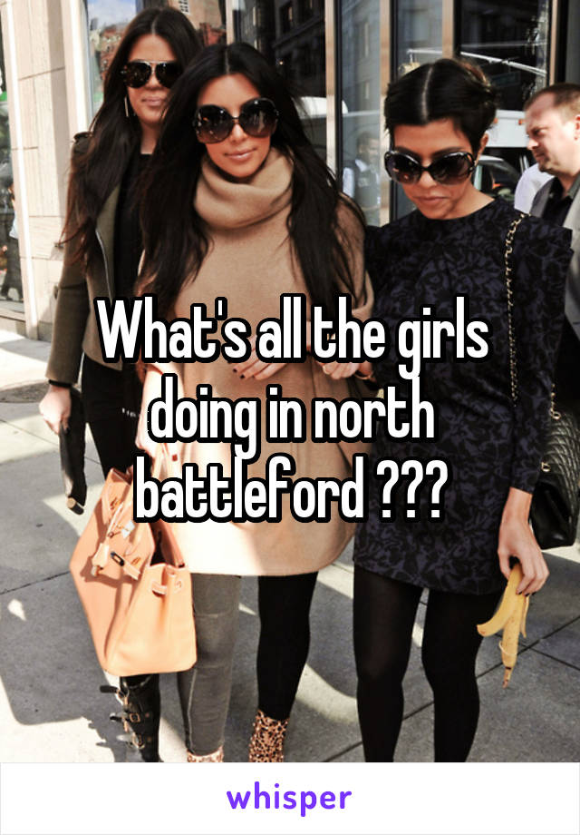 What's all the girls doing in north battleford ???