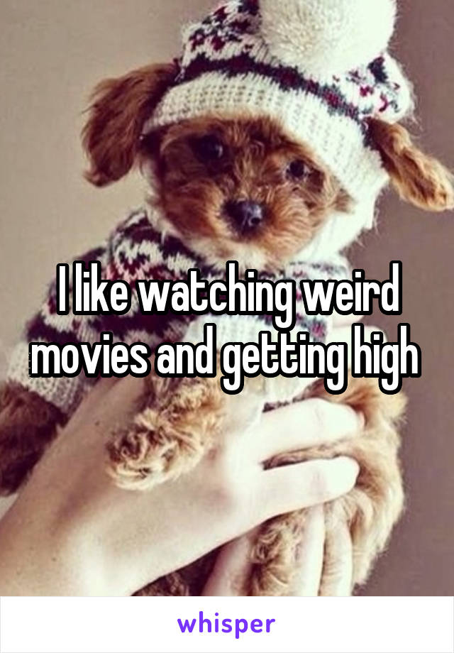 I like watching weird movies and getting high