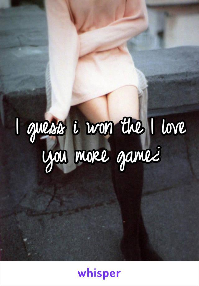I guess i won the I love you more game¿