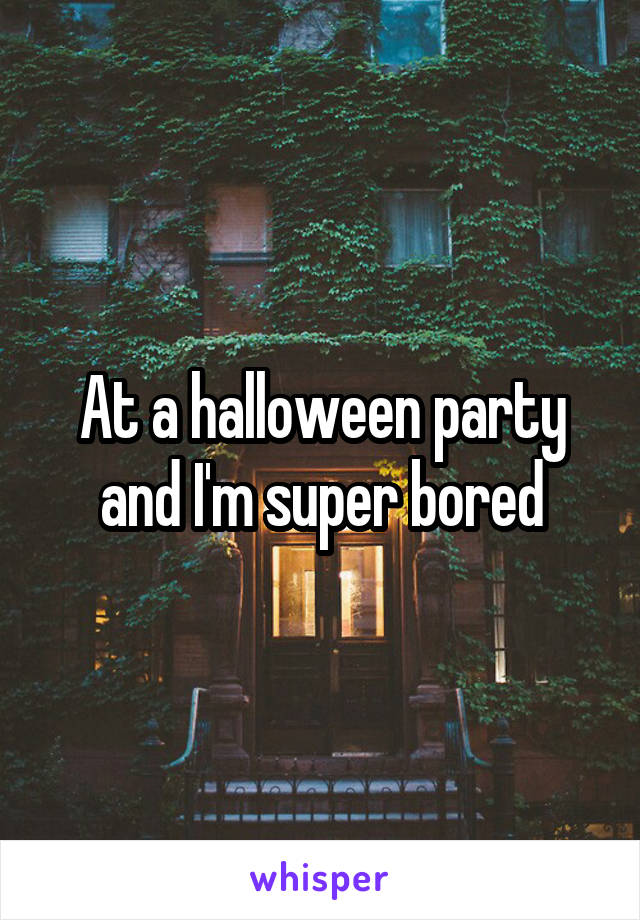 At a halloween party and I'm super bored