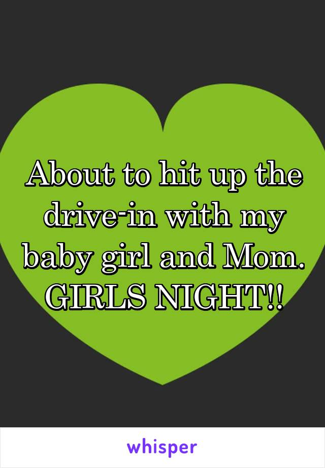 About to hit up the drive-in with my baby girl and Mom. GIRLS NIGHT!!