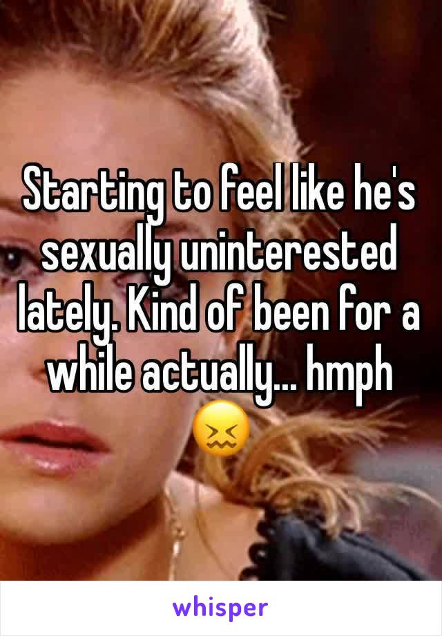 Starting to feel like he's sexually uninterested lately. Kind of been for a while actually... hmph 😖