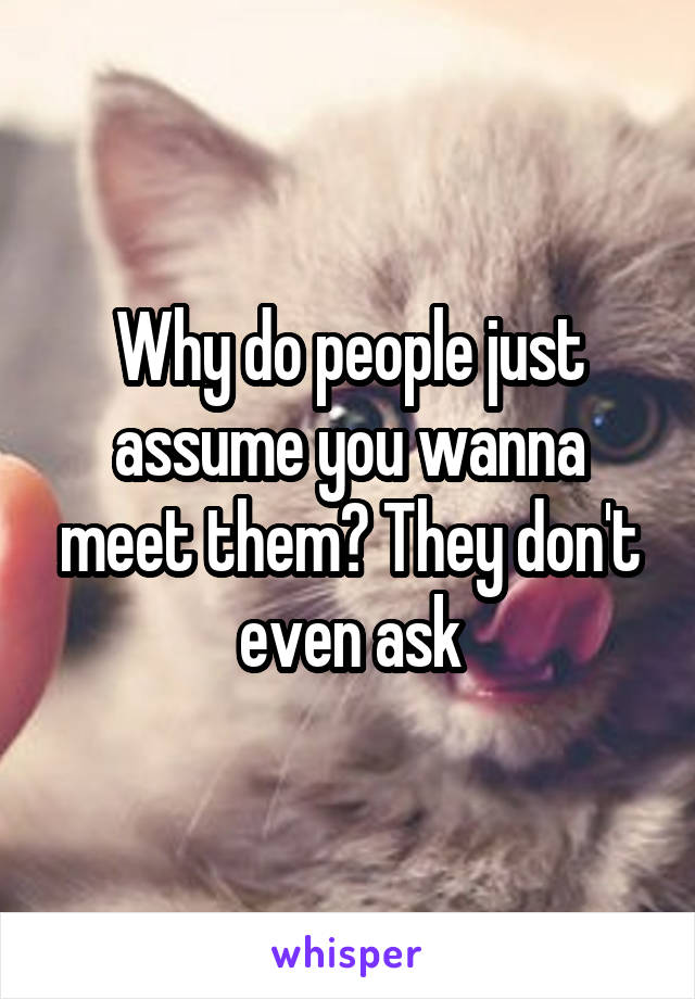 Why do people just assume you wanna meet them? They don't even ask