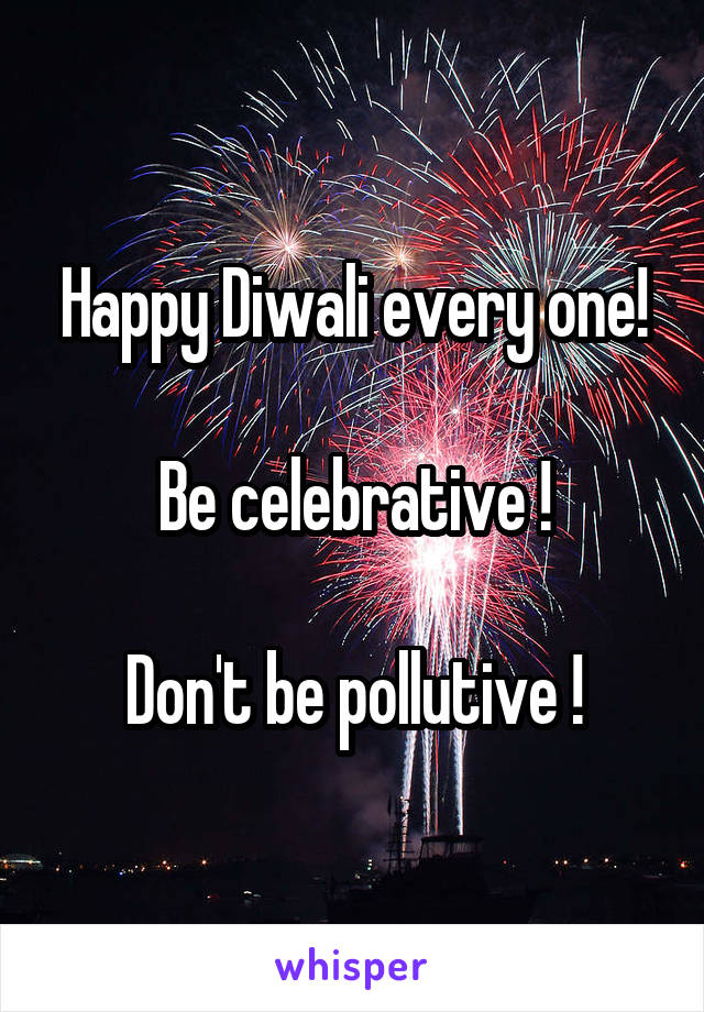 Happy Diwali every one!  Be celebrative !  Don't be pollutive !