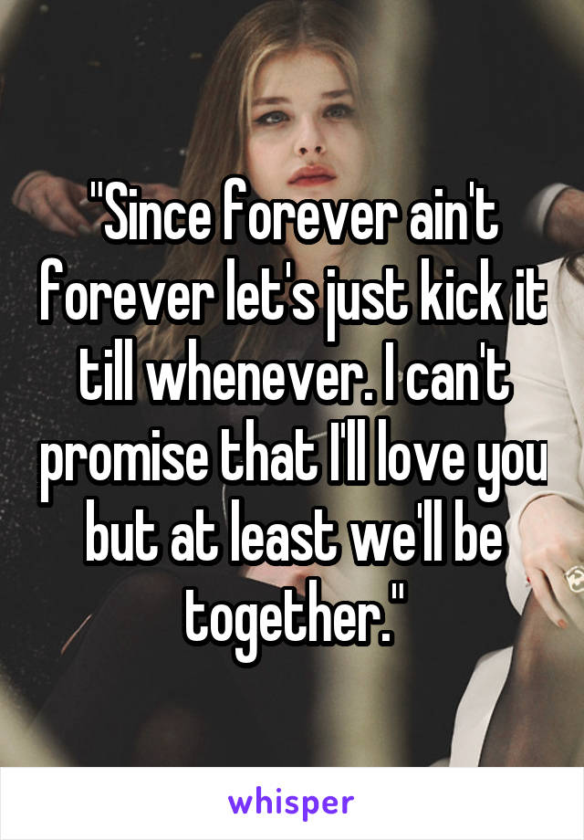"""""""Since forever ain't forever let's just kick it till whenever. I can't promise that I'll love you but at least we'll be together."""""""
