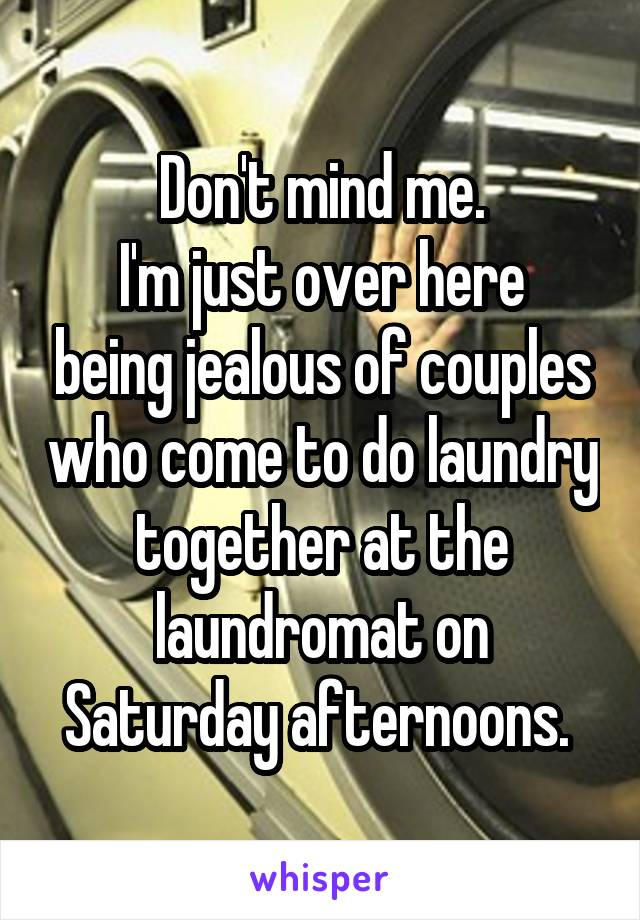 Don't mind me. I'm just over here being jealous of couples who come to do laundry together at the laundromat on Saturday afternoons.