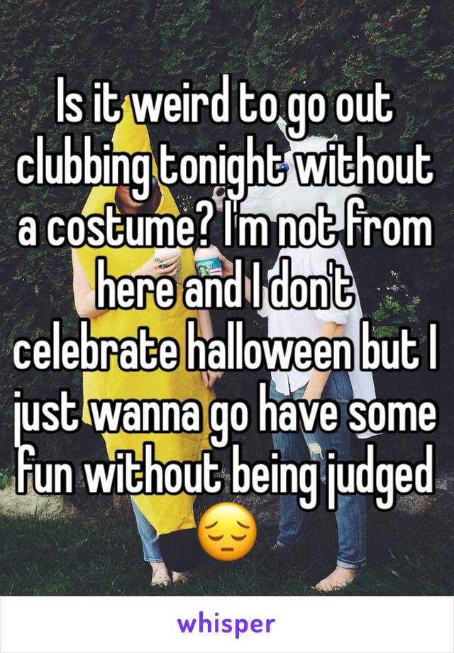Is it weird to go out clubbing tonight without a costume? I'm not from here and I don't celebrate halloween but I just wanna go have some fun without being judged 😔