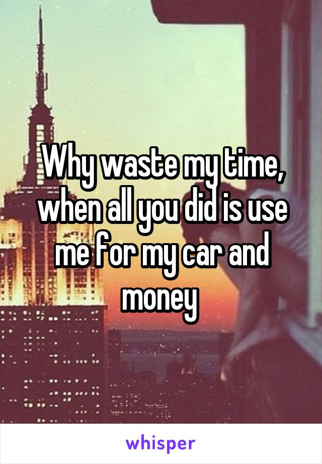 Why waste my time, when all you did is use me for my car and money
