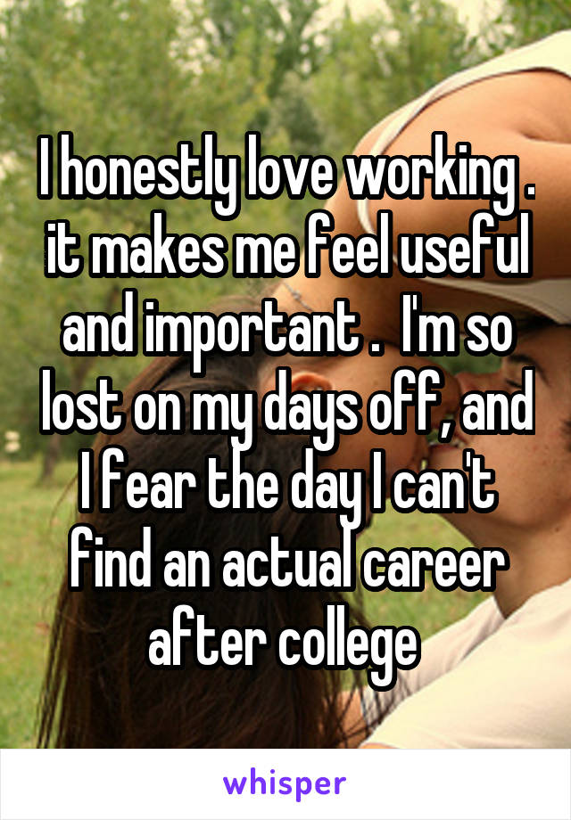 I honestly love working . it makes me feel useful and important .  I'm so lost on my days off, and I fear the day I can't find an actual career after college